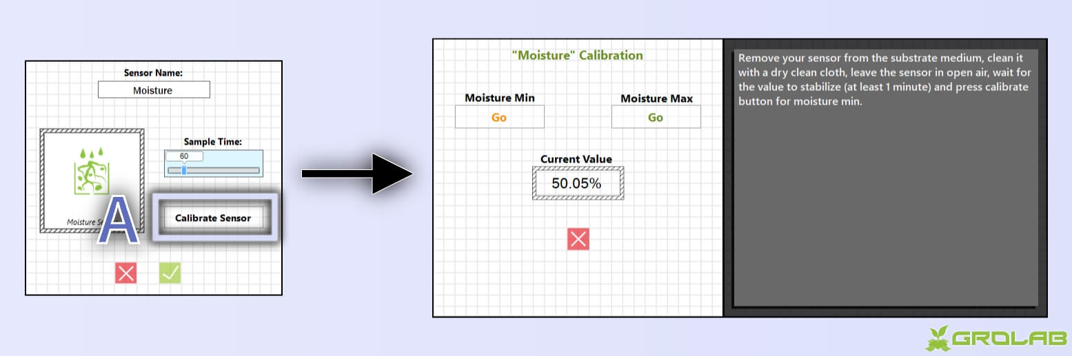 "Instructions to open moisture sensor calibration wizard: A-With GroLab™ Software open inside devices/sensors configuration wizard, click on the ""Calibrate Sensor"" button; Then the calibration wizard will appear."